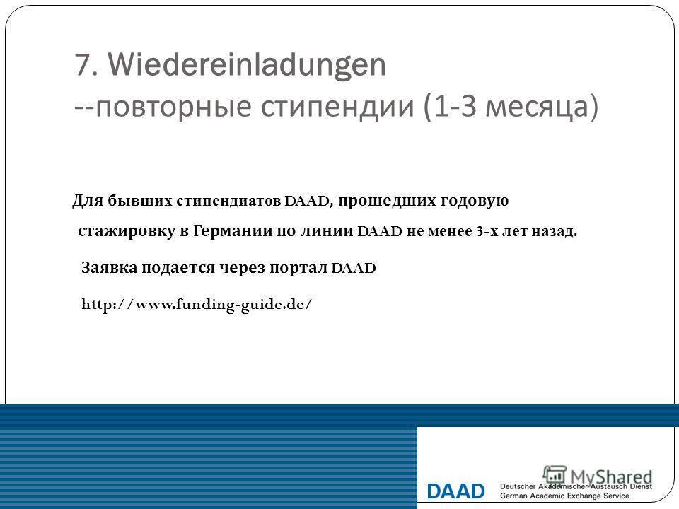 7. Wiedereinladungen -- повторные стипендии (1-3 месяца ) Для бывших стипендиатов DAAD, прошедших годовую стажировку в Германии по линии DAAD не менее 3- х лет назад. Заявка подается через портал DAAD http://www.funding-guide.de/