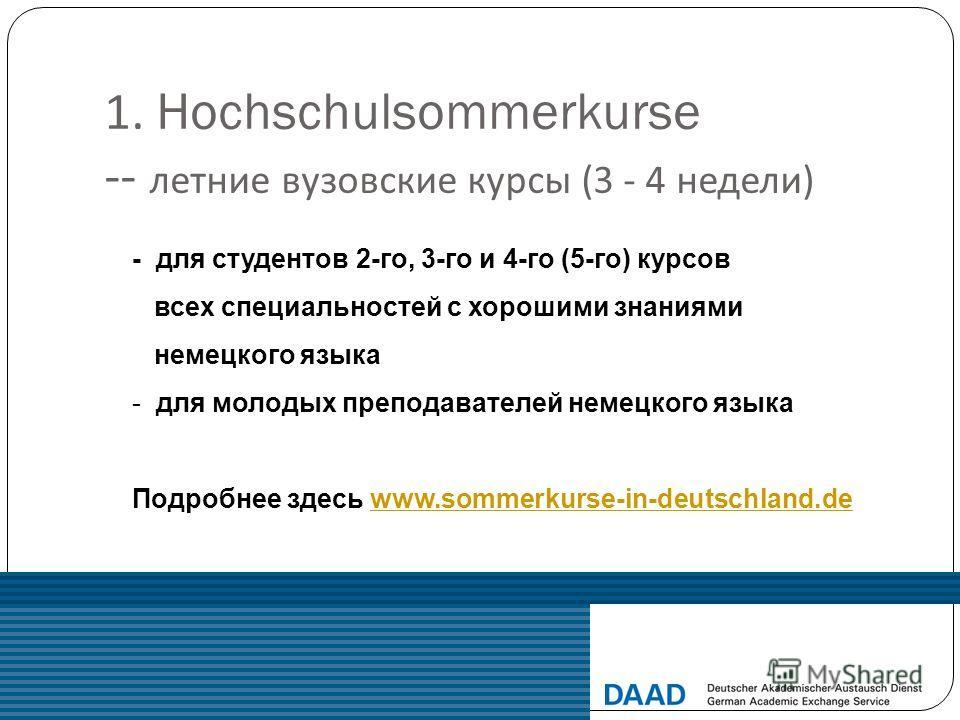 1. Hochschulsommerkurse -- летние вузовские курсы (3 - 4 недели ) - для студентов 2-го, 3-го и 4-го (5-го) курсов всех специальностей с хорошими знаниями немецкого языка - для молодых преподавателей немецкого языка Подробнее здесь www.sommerkurse-in-