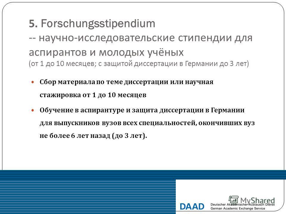 5. Forschungsstipendium -- научно - исследовательские стипендии для аспирантов и молодых учёных ( от 1 до 10 месяцев ; с защитой диссертации в Германии до 3 лет ) Сбор материала по теме диссертации или научная стажировка от 1 до 10 месяцев Обучение в