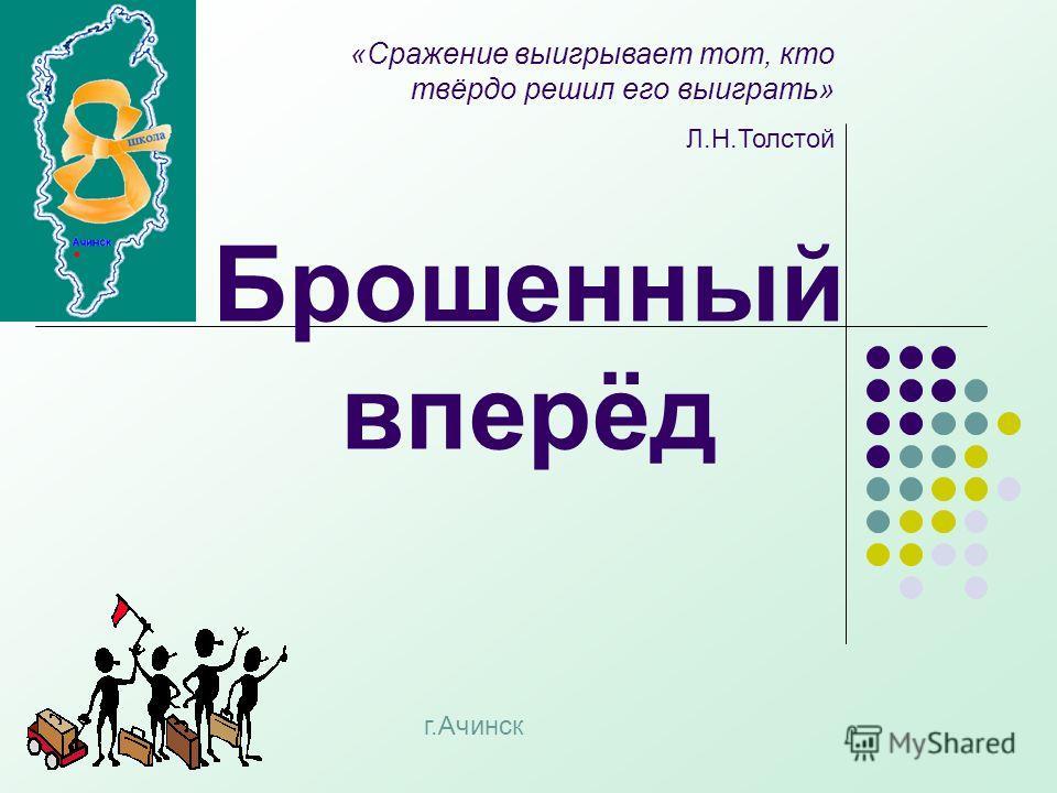 Брошенный вперёд «Сражение выигрывает тот, кто твёрдо решил его выиграть» Л.Н.Толстой г.Ачинск
