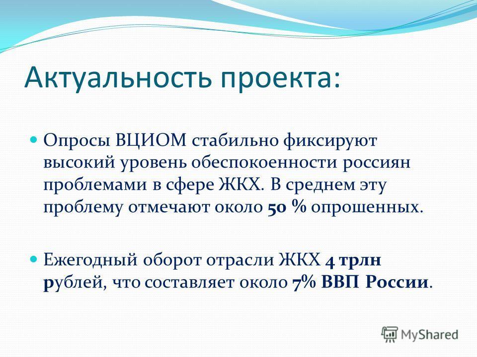 Актуальность проекта: Опросы ВЦИОМ стабильно фиксируют высокий уровень обеспокоенности россиян проблемами в сфере ЖКХ. В среднем эту проблему отмечают около 50 % опрошенных. Ежегодный оборот отрасли ЖКХ 4 трлн рублей, что составляет около 7% ВВП Росс