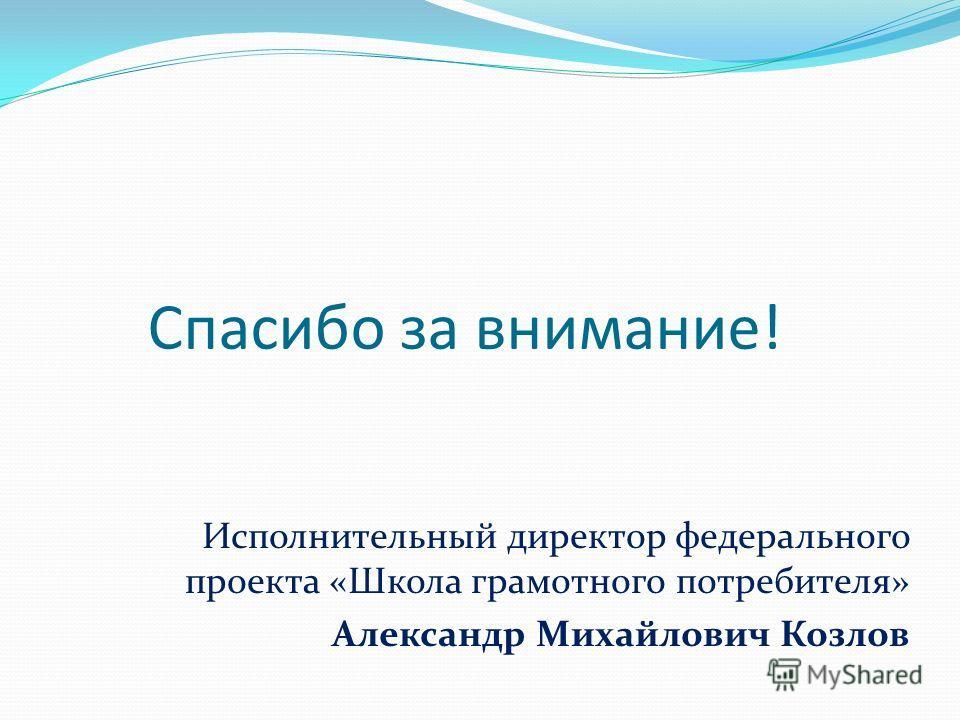 Спасибо за внимание! Исполнительный директор федерального проекта «Школа грамотного потребителя» Александр Михайлович Козлов