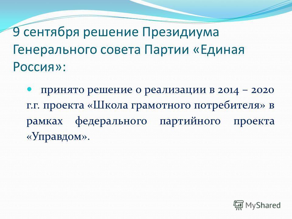 9 сентября решение Президиума Генерального совета Партии «Единая Россия»: принято решение о реализации в 2014 – 2020 г.г. проекта «Школа грамотного потребителя» в рамках федерального партийного проекта «Управдом».