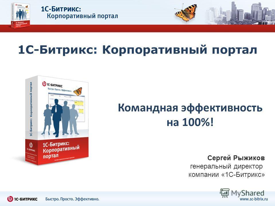 1С-Битрикс: Корпоративный портал Командная эффективность на 100%! Сергей Рыжиков генеральный директор компании «1С-Битрикс»