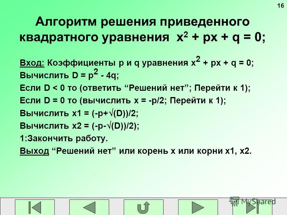 16 Алгоритм решения приведенного квадратного уравнения x 2 + px + q = 0; Вход: Коэффициенты p и q уравнения x 2 + px + q = 0; Вычислить D = p 2 - 4q; Если D < 0 то (ответить Решений нет; Перейти к 1); Если D = 0 то (вычислить x = -p/2; Перейти к 1);