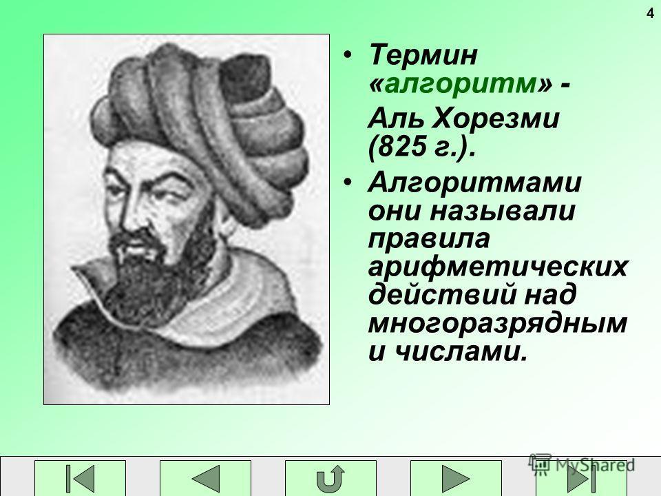 4 Термин «алгоритм» - Аль Хорезми (825 г.). Алгоритмами они называли правила арифметических действий над многоразрядным и числами.
