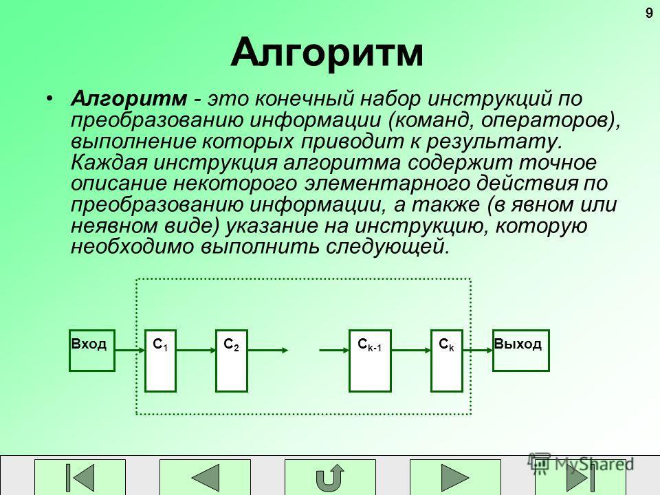 9 Алгоритм Алгоритм - это конечный набор инструкций по преобразованию информации (команд, операторов), выполнение которых приводит к результату. Каждая инструкция алгоритма содержит точное описание некоторого элементарного действия по преобразованию
