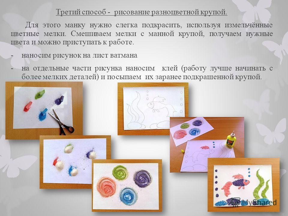 Третий способ - рисование разноцветной крупой. Для этого манку нужно слегка подкрасить, используя измельчённые цветные мелки. Смешиваем мелки с манной крупой, получаем нужные цвета и можно приступать к работе. -наносим рисунок на лист ватмана -на отд