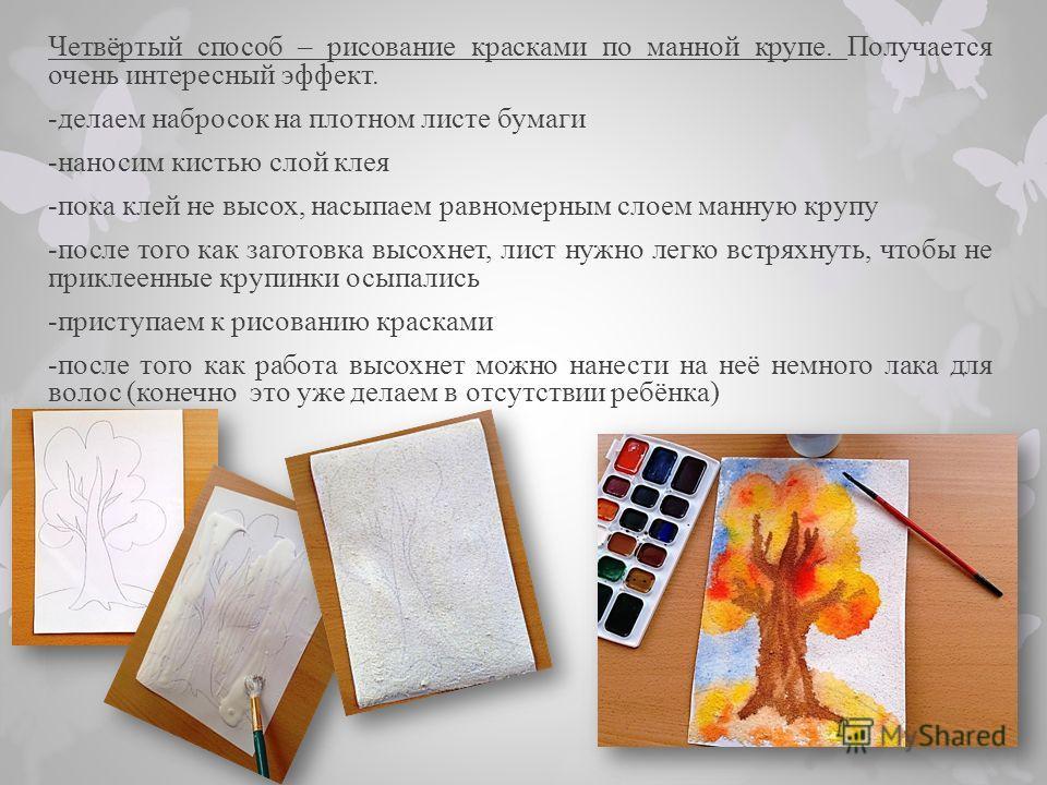 Четвёртый способ – рисование красками по манной крупе. Получается очень интересный эффект. -делаем набросок на плотном листе бумаги -наносим кистью слой клея -пока клей не высох, насыпаем равномерным слоем манную крупу -после того как заготовка высох
