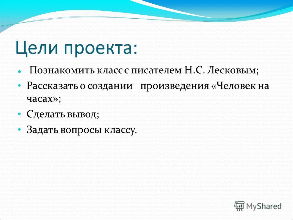 Цели проекта: Познакомить класс с писателем Н.С. Лесковым; Рассказать о создании произведения «Человек на часах»; Сделать вывод; Задать вопросы классу.