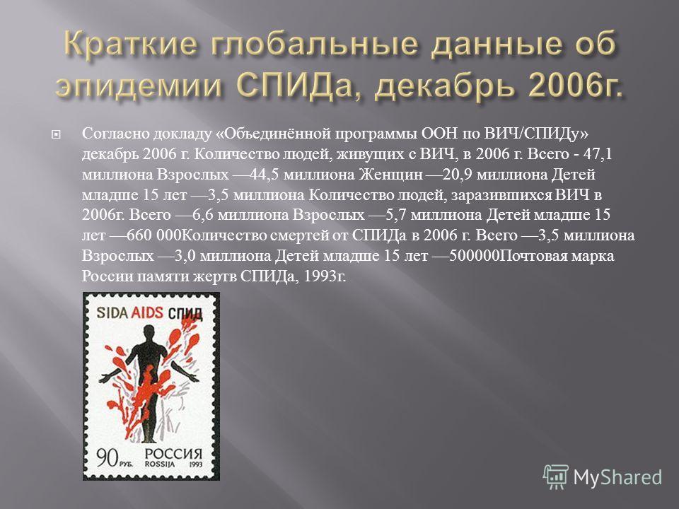 Согласно докладу « Объединённой программы ООН по ВИЧ / СПИДу » декабрь 2006 г. Количество людей, живущих с ВИЧ, в 2006 г. Всего - 47,1 миллиона Взрослых 44,5 миллиона Женщин 20,9 миллиона Детей младше 15 лет 3,5 миллиона Количество людей, заразившихс