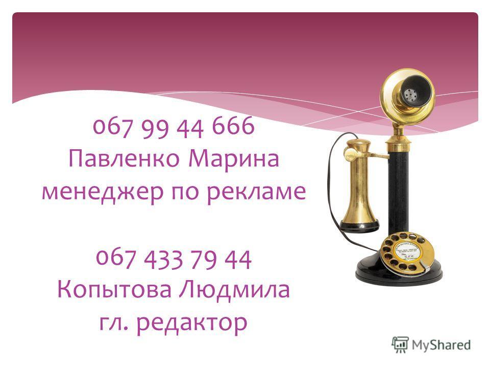 067 99 44 666 Павленко Марина менеджер по рекламе 067 433 79 44 Копытова Людмила гл. редактор