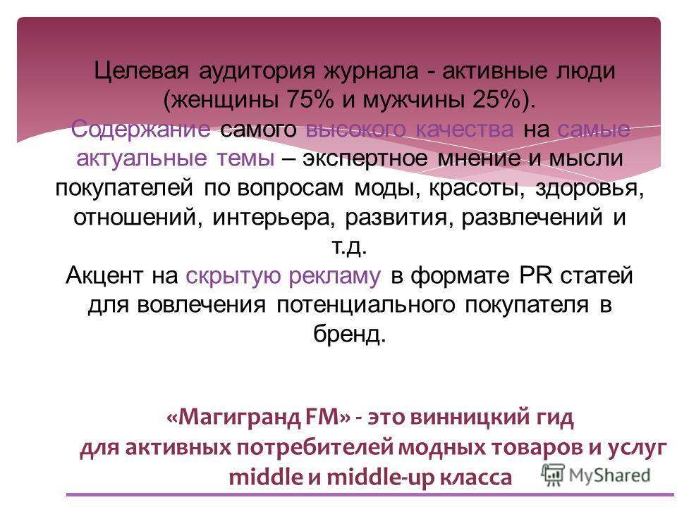 «Магигранд FM» - это винницкий гид для активных потребителей модных товаров и услуг middle и middle-up класса Целевая аудитория журнала - активные люди (женщины 75% и мужчины 25%). Содержание самого высокого качества на самые актуальные темы – экспер