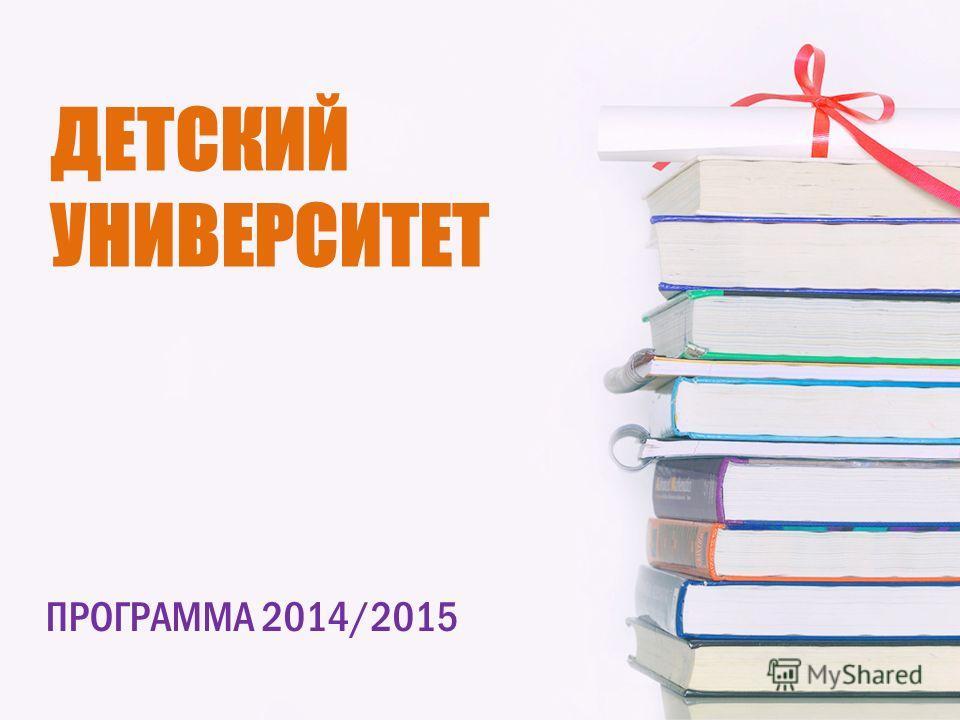 ДЕТСКИЙ УНИВЕРСИТЕТ ПРОГРАММА 2014/2015