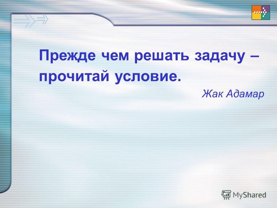 Прежде чем решать задачу – прочитай условие. Жак Адамар