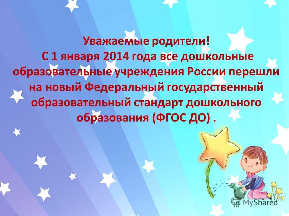 Уважаемые родители! С 1 января 2014 года все дошкольные образовательные учреждения России перешли на новый Федеральный государственный образовательный стандарт дошкольного образования (ФГОС ДО).