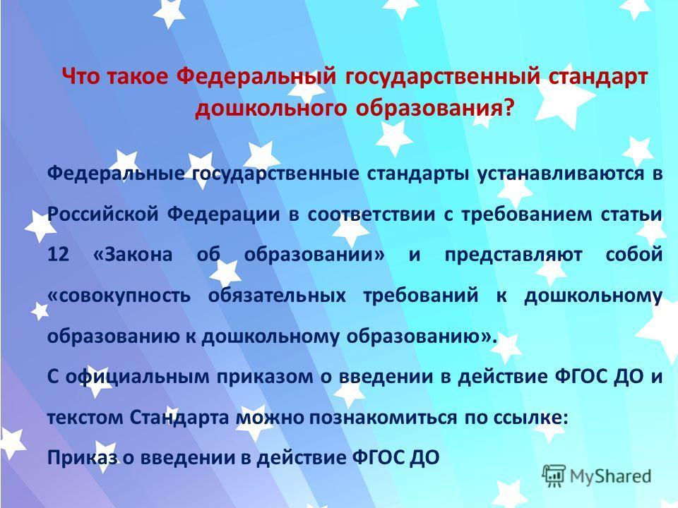 Что такое Федеральный государственный стандарт дошкольного образования? Федеральные государственные стандарты устанавливаются в Российской Федерации в соответствии с требованием статьи 12 «Закона об образовании» и представляют собой «совокупность обя