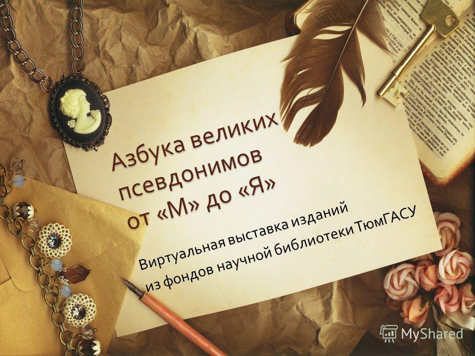Азбука великих псевдонимов от « М » до « Я » Виртуальная выставка изданий из фондов научной библиотеки ТюмГАСУ