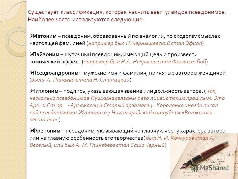 Метоним – псевдоним, образованный по аналогии, по сходству смысла с настоящей фамилией ( например был Н. Чернышевский стал Эфиоп ) Пайзоним – шуточный псевдоним, имеющий целью произвести комический эффект ( например был Н. А. Некрасов стал Феклист Бо