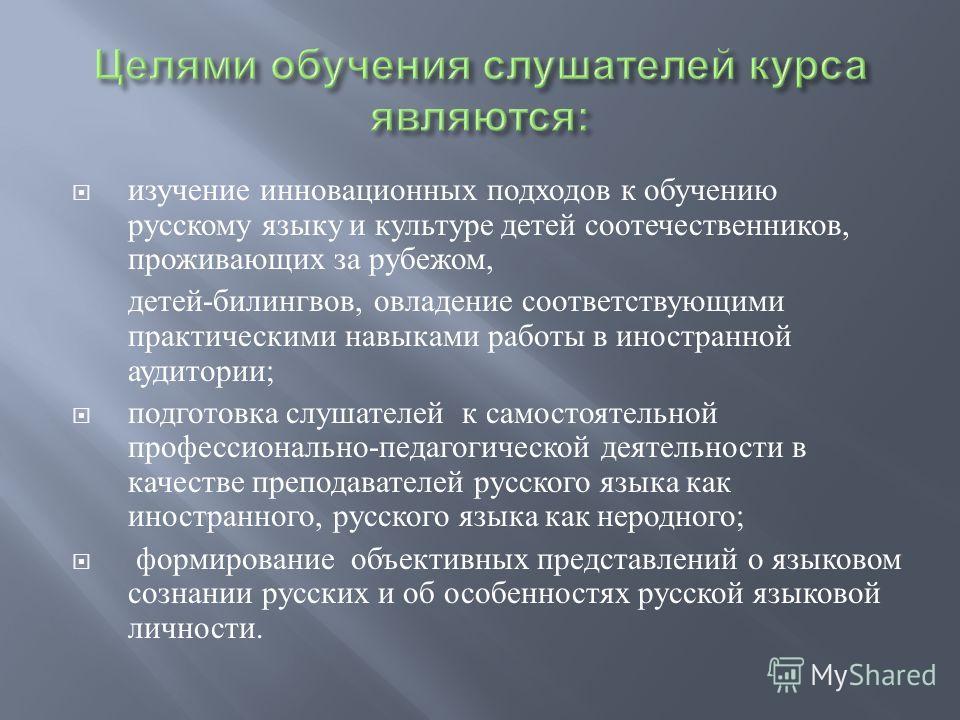 изучение инновационных подходов к обучению русскому языку и культуре детей соотечественников, проживающих за рубежом, детей - билингвов, овладение соответствующими практическими навыками работы в иностранной аудитории ; подготовка слушателей к самост