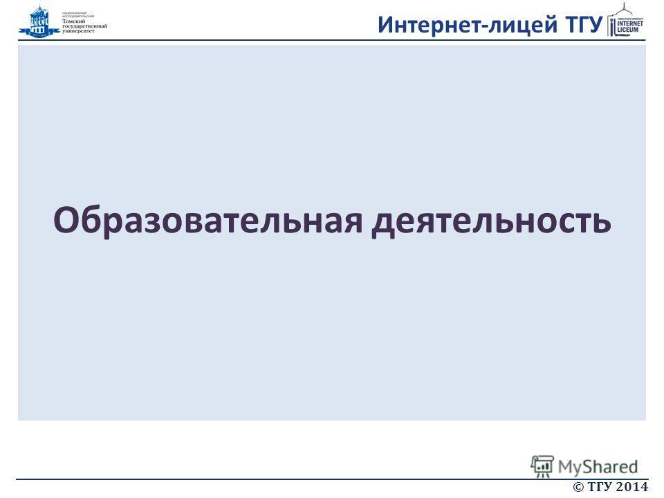 Интернет-лицей ТГУ © ТГУ 2014 Образовательная деятельность