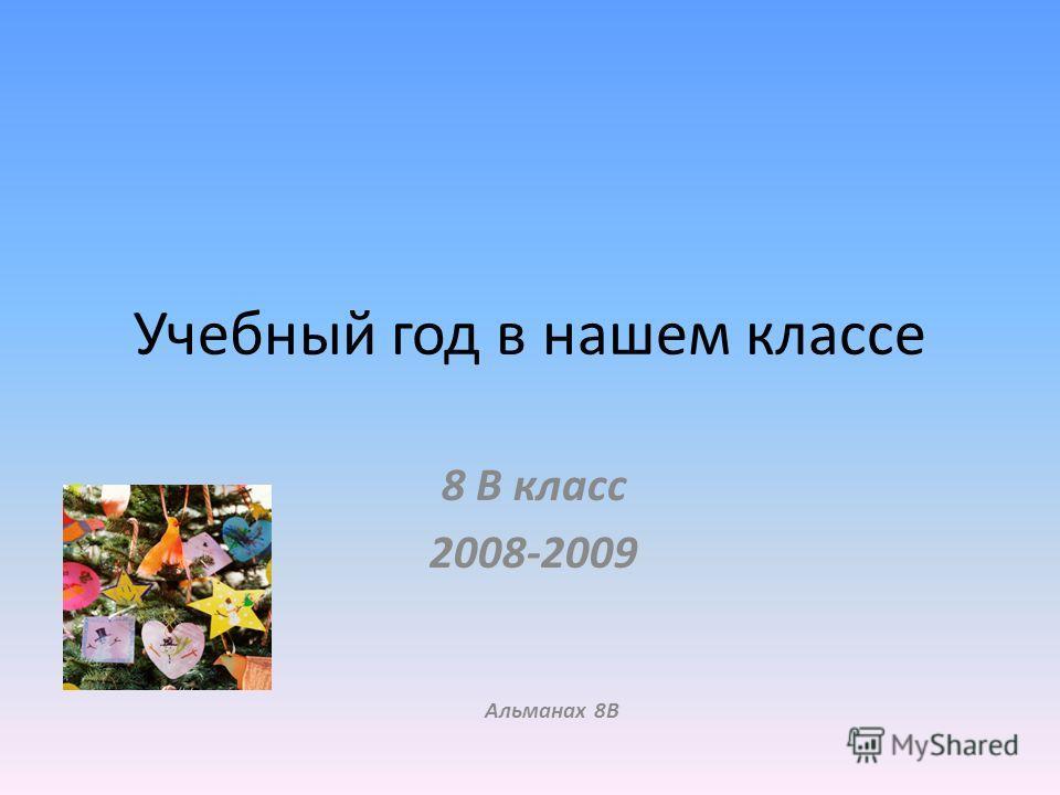 Учебный год в нашем классе 8 В класс 2008-2009 Альманах 8В