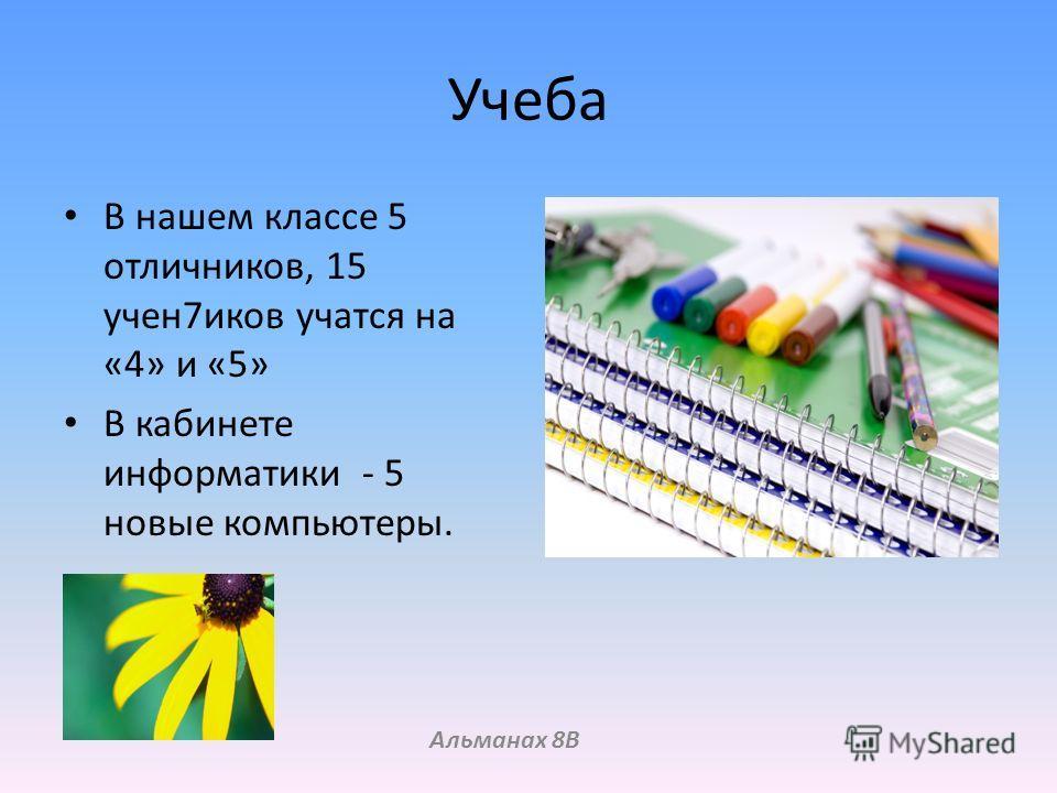 Учеба В нашем классе 5 отличников, 15 учен 7 иков учатся на «4» и «5» В кабинете информатики - 5 новые компьютеры. Альманах 8В