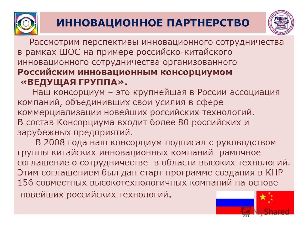 ИННОВАЦИОННОЕ ПАРТНЕРСТВО Рассмотрим перспективы инновационного сотрудничества в рамках ШОС на примере российско-китайского инновационного сотрудничества организованного Российским инновационным консорциумом «ВЕДУЩАЯ ГРУППА». Наш консорциум – это кру