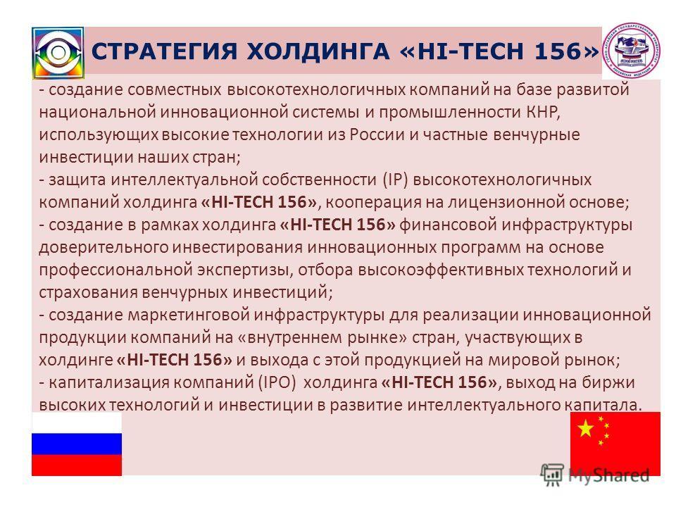 СТРАТЕГИЯ ХОЛДИНГА «HI-TECH 156» - создание совместных высокотехнологичных компаний на базе развитой национальной инновационной системы и промышленности КНР, использующих высокие технологии из России и частные венчурные инвестиции наших стран; - защи