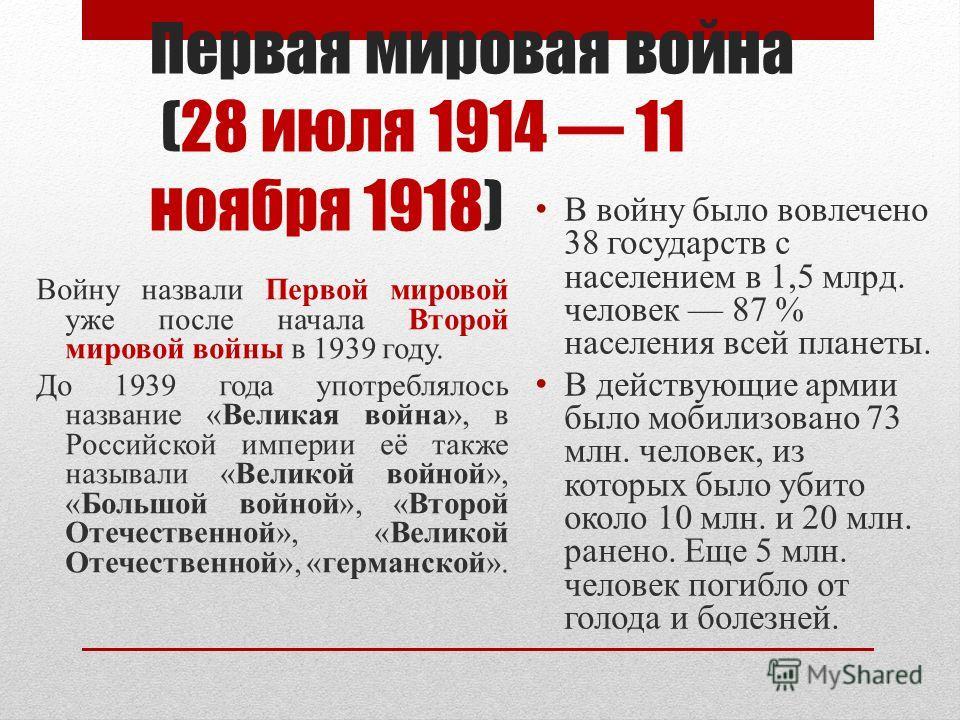 Первая мировая война (28 июля 1914 11 ноября 1918) Войну назвали Первой мировой уже после начала Второй мировой войны в 1939 году. До 1939 года употреблялось название «Великая война», в Российской империи её также называли «Великой войной», «Большой