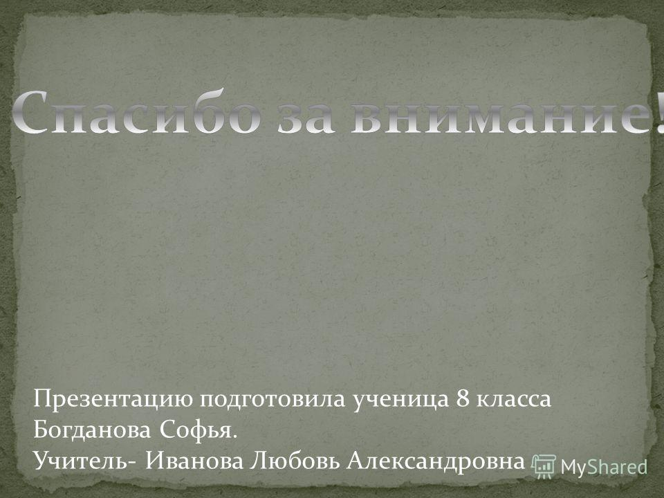 Презентацию подготовила ученица 8 класса Богданова Софья. Учитель- Иванова Любовь Александровна