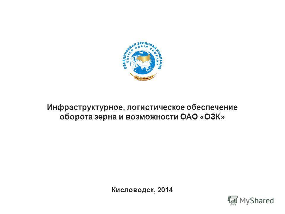 Инфраструктурное, логистическое обеспечение оборота зерна и возможности ОАО «ОЗК» Кисловодск, 2014