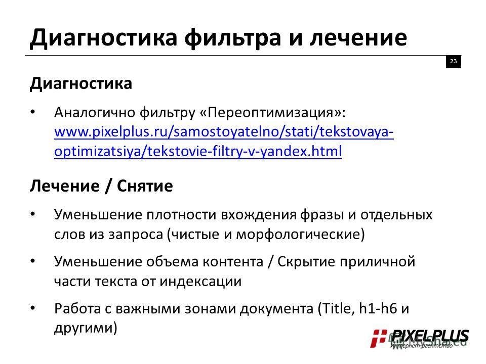 Диагностика фильтра и лечение 23 Диагностика Аналогично фильтру «Переоптимизация»: www.pixelplus.ru/samostoyatelno/stati/tekstovaya- optimizatsiya/tekstovie-filtry-v-yandex.html www.pixelplus.ru/samostoyatelno/stati/tekstovaya- optimizatsiya/tekstovi