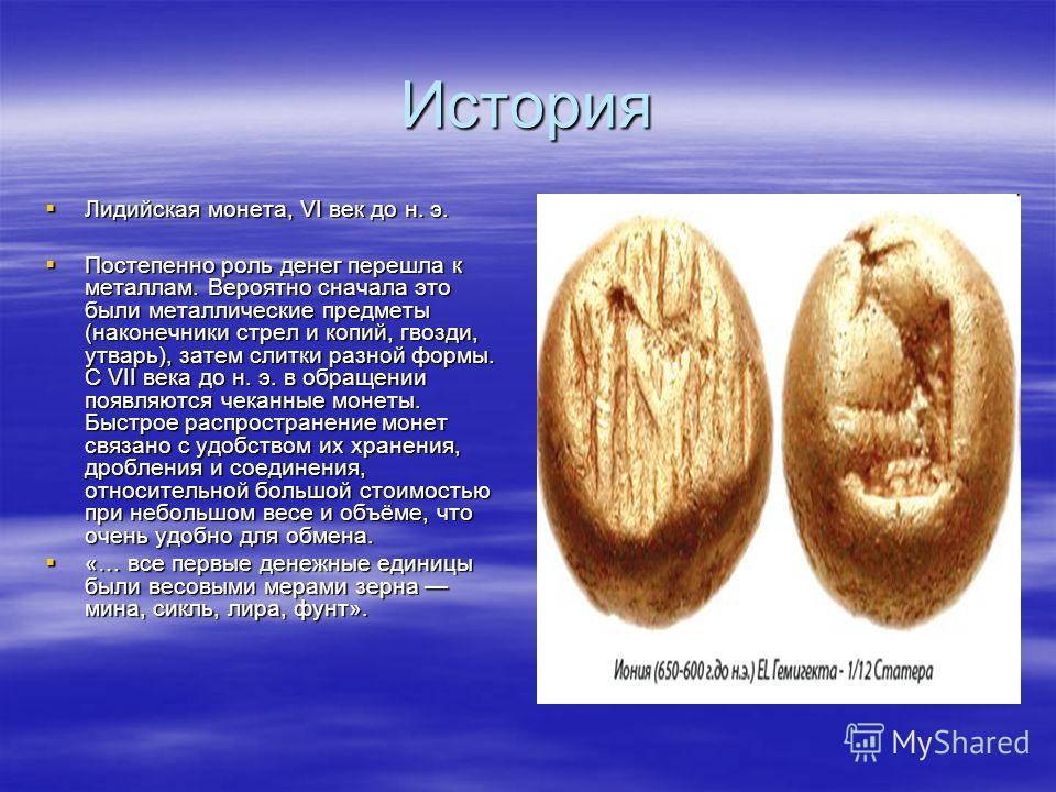 История Лидийская монета, VI век до н. э. Лидийская монета, VI век до н. э. Постепенно роль денег перешла к металлам. Вероятно сначала это были металлические предметы (наконечники стрел и копий, гвозди, утварь), затем слитки разной формы. С VII века