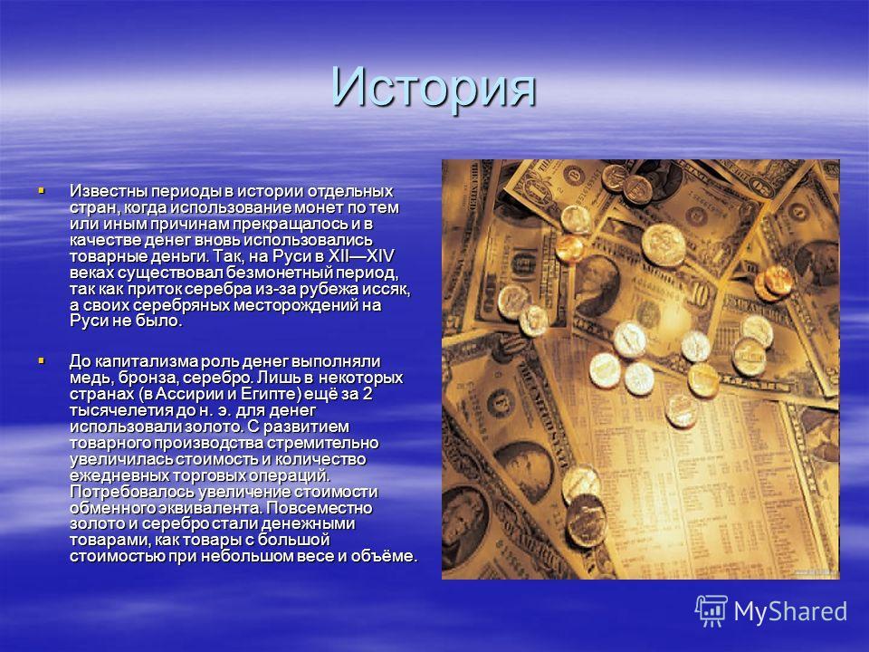 История Известны периоды в истории отдельных стран, когда использование монет по тем или иным причинам прекращалось и в качестве денег вновь использовались товарные деньги. Так, на Руси в XIIXIV веках существовал безмонетный период, так как приток се