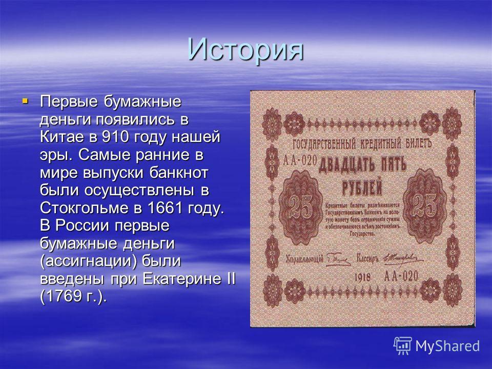 История Первые бумажные деньги появились в Китае в 910 году нашей эры. Самые ранние в мире выпуски банкнот были осуществлены в Стокгольме в 1661 году. В России первые бумажные деньги (ассигнации) были введены при Екатерине II (1769 г.). Первые бумажн