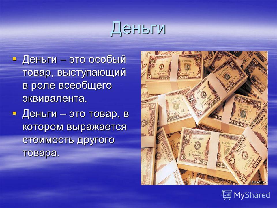 Деньги Деньги – это особый товар, выступающий в роле всеобщего эквивалента. Деньги – это особый товар, выступающий в роле всеобщего эквивалента. Деньги – это товар, в котором выражается стоимость другого товара. Деньги – это товар, в котором выражает