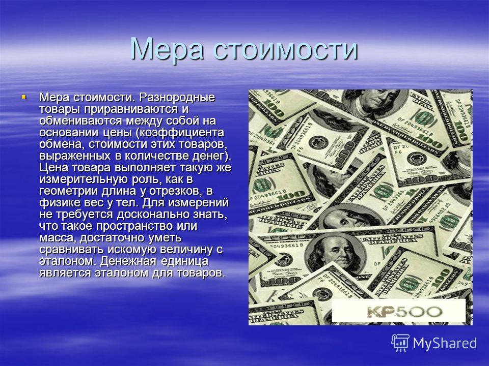 Мера стоимости Мера стоимости. Разнородные товары приравниваются и обмениваются между собой на основании цены (коэффициента обмена, стоимости этих товаров, выраженных в количестве денег). Цена товара выполняет такую же измерительную роль, как в геоме