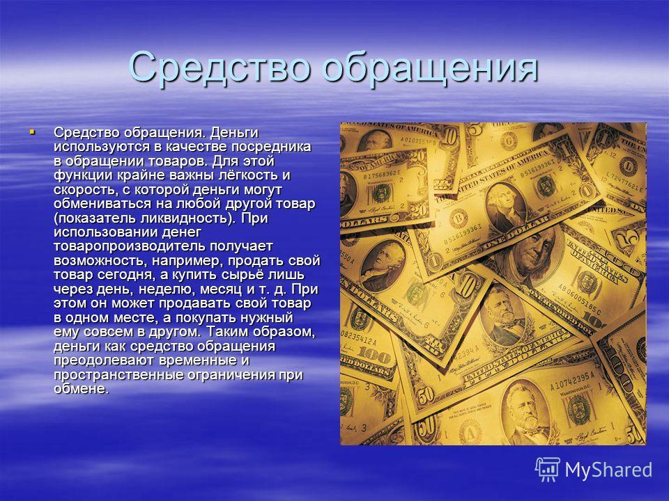Средство обращения Средство обращения. Деньги используются в качестве посредника в обращении товаров. Для этой функции крайне важны лёгкость и скорость, с которой деньги могут обмениваться на любой другой товар (показатель ликвидность). При использов