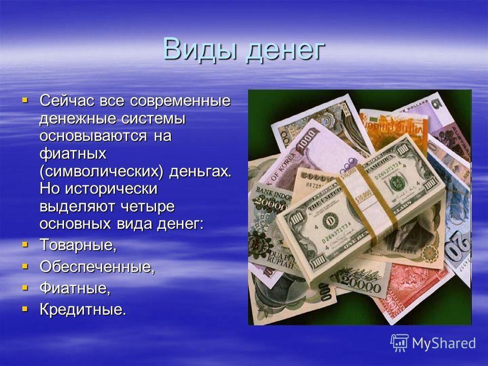 Виды денег Сейчас все современные денежные системы основываются на фиатных (символических) деньгах. Но исторически выделяют четыре основных вида денег: Сейчас все современные денежные системы основываются на фиатных (символических) деньгах. Но истори