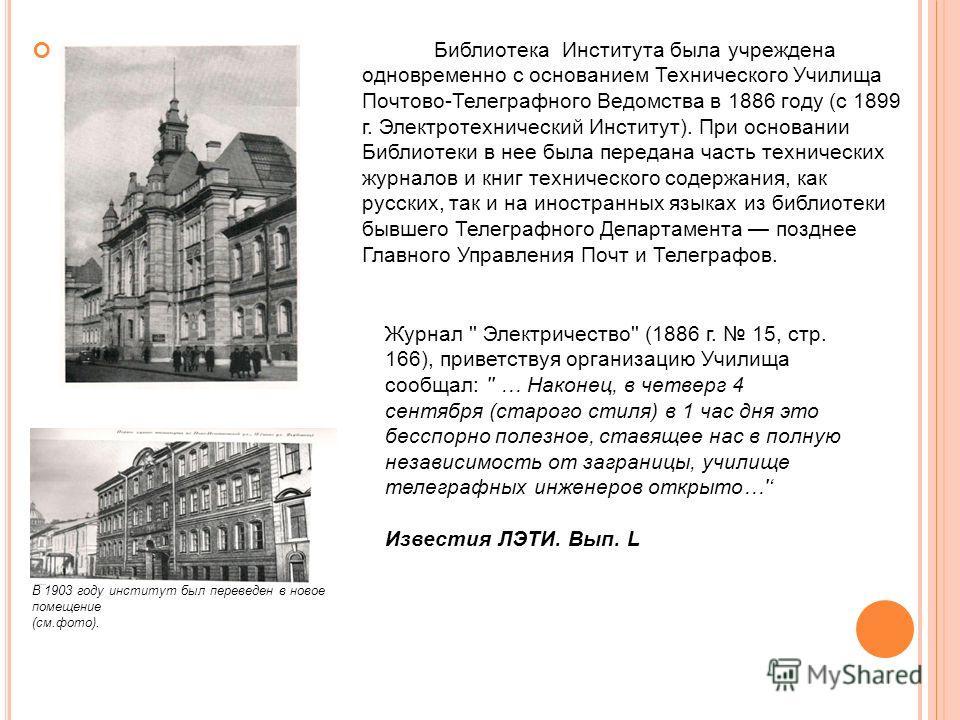 Библиотека Института была учреждена одновременно с основанием Технического Училища Почтово-Телеграфного Ведомства в 1886 году (с 1899 г. Электротехнический Институт). При основании Библиотеки в нее была передана часть технических журналов и книг техн