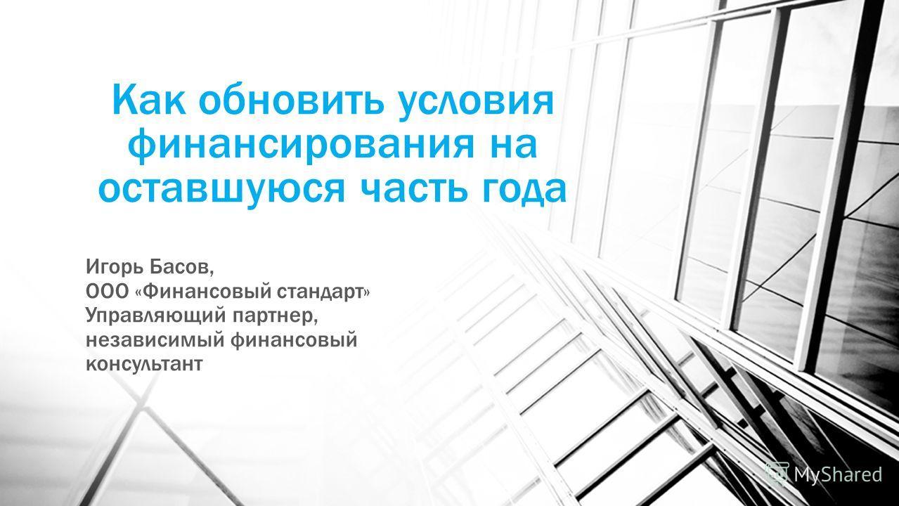 Как обновить условия финансирования на оставшуюся часть года Игорь Басов, ООО «Финансовый стандарт» Управляющий партнер, независимый финансовый консультант