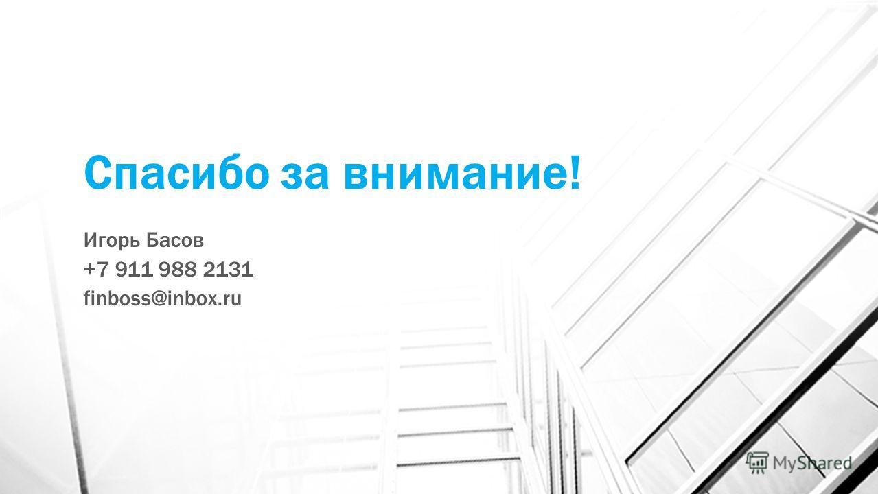 Спасибо за внимание! Игорь Басов +7 911 988 2131 finboss@inbox.ru
