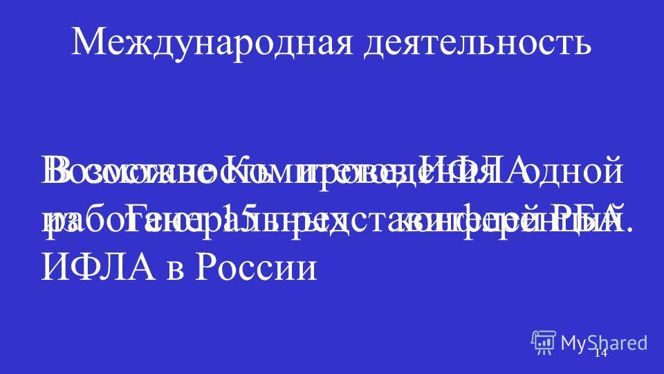 Международная деятельность В составе Комитетов ИФЛА работают 15 представителей РБА. Возможность проведения одной из Генеральных конференции ̆ ИФЛА в России 14