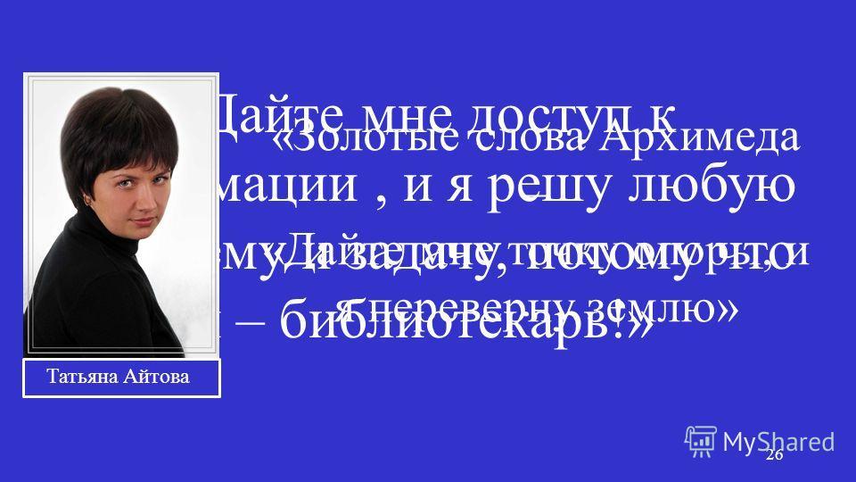 «Дайте мне доступ к информации, и я решу любую проблему и задачу, потому что я – библиотекарь!» 26 «Золотые слова Архимеда – «Дайте мне точку опоры, и я переверну землю» Татьяна Айтова