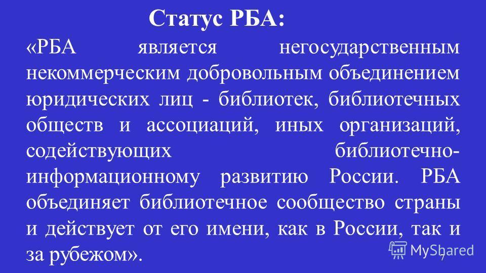 «РБА является негосударственным некоммерческим добровольным объединением юридических лиц - библиотек, библиотечных обществ и ассоциаций, иных организаций, содействующих библиотечно- информационному развитию России. РБА объединяет библиотечное сообщес