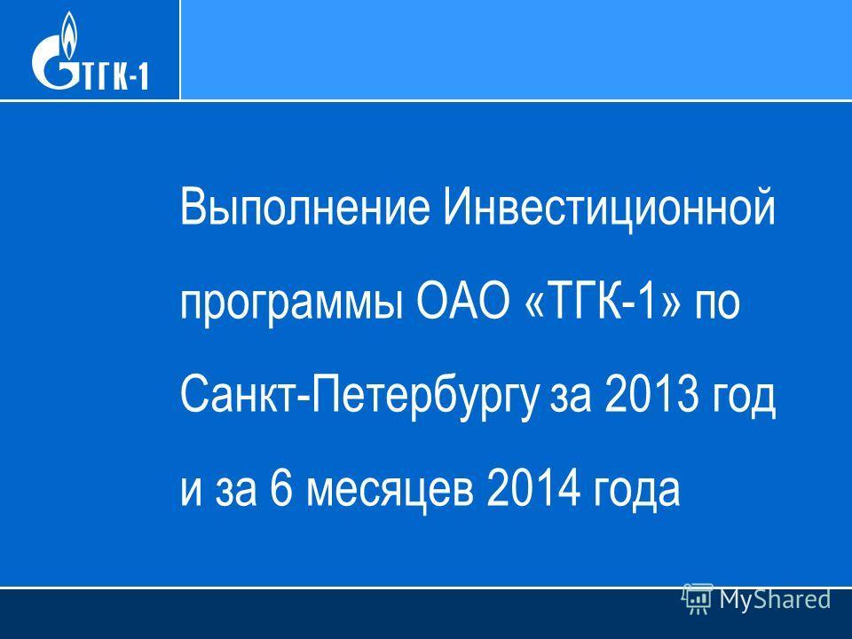 Выполнение Инвестиционной программы ОАО «ТГК-1» по Санкт-Петербургу за 2013 год и за 6 месяцев 2014 года