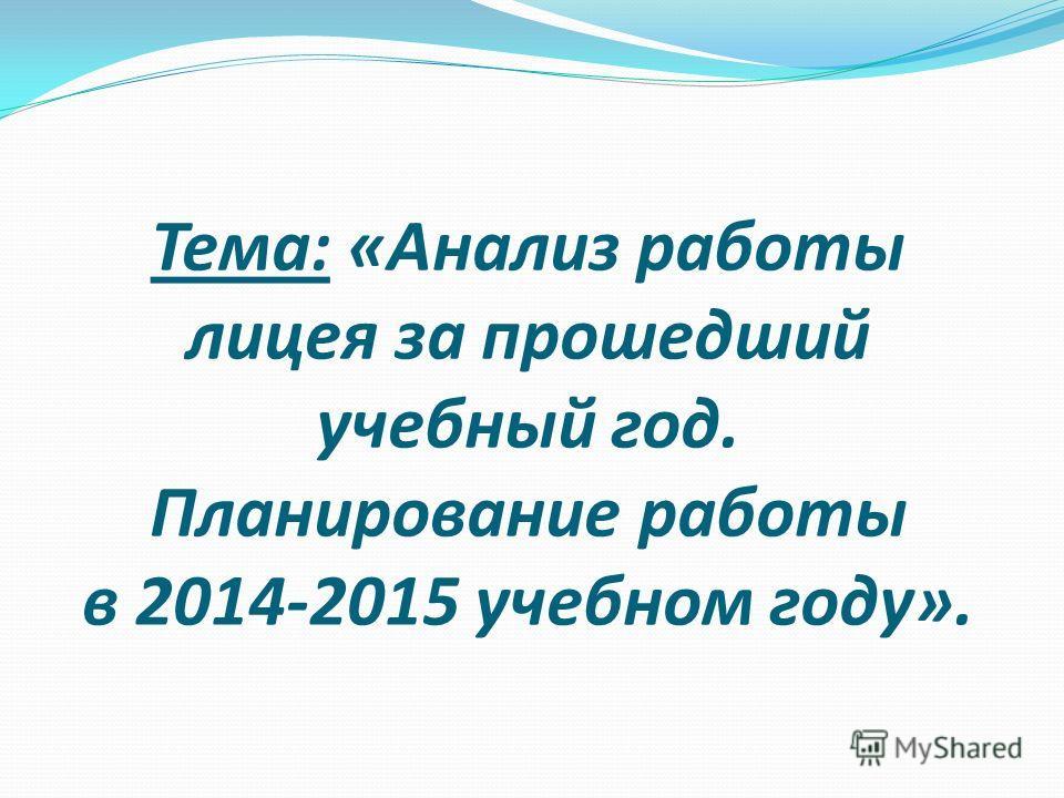 Тема: «Анализ работы лицея за прошедший учебный год. Планирование работы в 2014-2015 учебном году».
