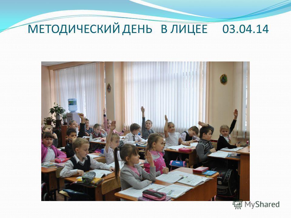 МЕТОДИЧЕСКИЙ ДЕНЬ В ЛИЦЕЕ 03.04.14