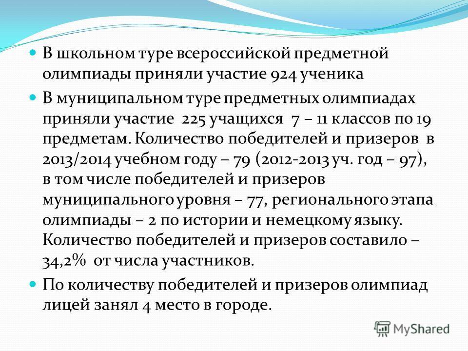 В школьном туре всероссийской предметной олимпиады приняли участие 924 ученика В муниципальном туре предметных олимпиадах приняли участие 225 учащихся 7 – 11 классов по 19 предметам. Количество победителей и призеров в 2013/2014 учебном году – 79 (20